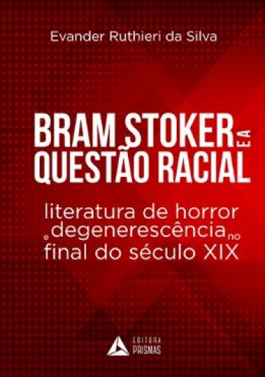 BRAM STOKER E A QUESTÃO RACIAL: LITERATURA DE HORROR E DEGENERESCÊNCIA NO FINAL DO SÉCULO XIX